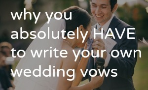 why you have to write your own wedding vows - personal wedding vows