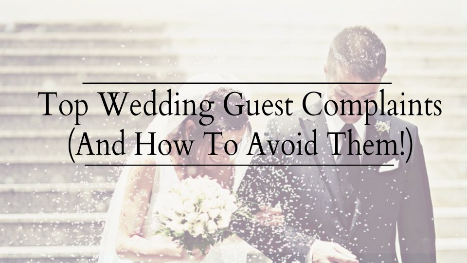 Top 12 Wedding Guest Complaints & How To Avoid Them!